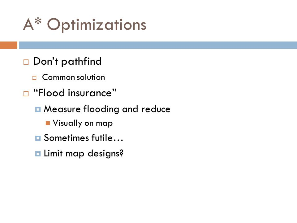 A* Optimizations  Don't pathfind  Common solution  Flood insurance  Measure flooding and reduce Visually on map  Sometimes futile…  Limit map designs