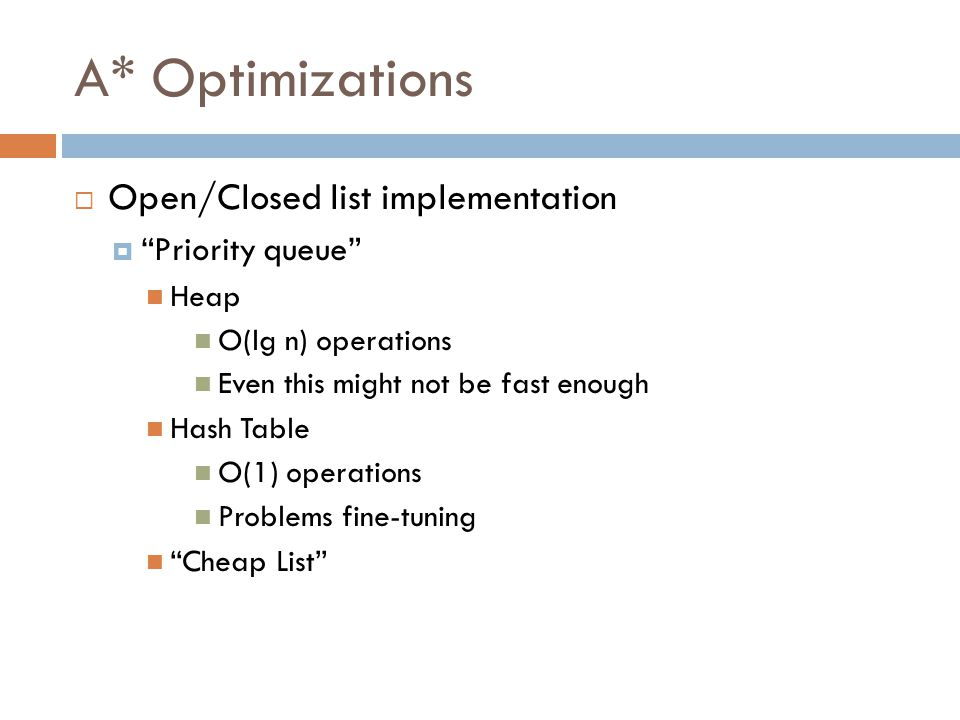 A* Optimizations  Open/Closed list implementation  Priority queue Heap O(lg n) operations Even this might not be fast enough Hash Table O(1) operations Problems fine-tuning Cheap List