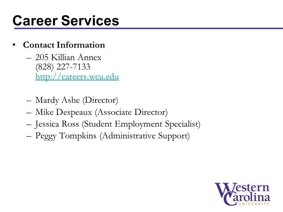 Career Services Contact Information –205 Killian Annex (828) 227-7133 http://careers.wcu.edu http://careers.wcu.edu –Mardy Ashe (Director) –Mike Despeaux (Associate Director) –Jessica Ross (Student Employment Specialist) –Peggy Tompkins (Administrative Support)