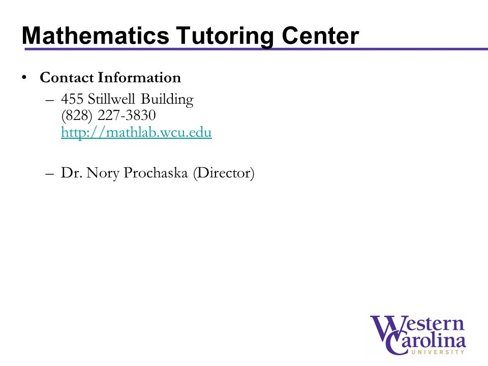 Mathematics Tutoring Center Contact Information –455 Stillwell Building (828) 227-3830 http://mathlab.wcu.edu http://mathlab.wcu.edu –Dr.