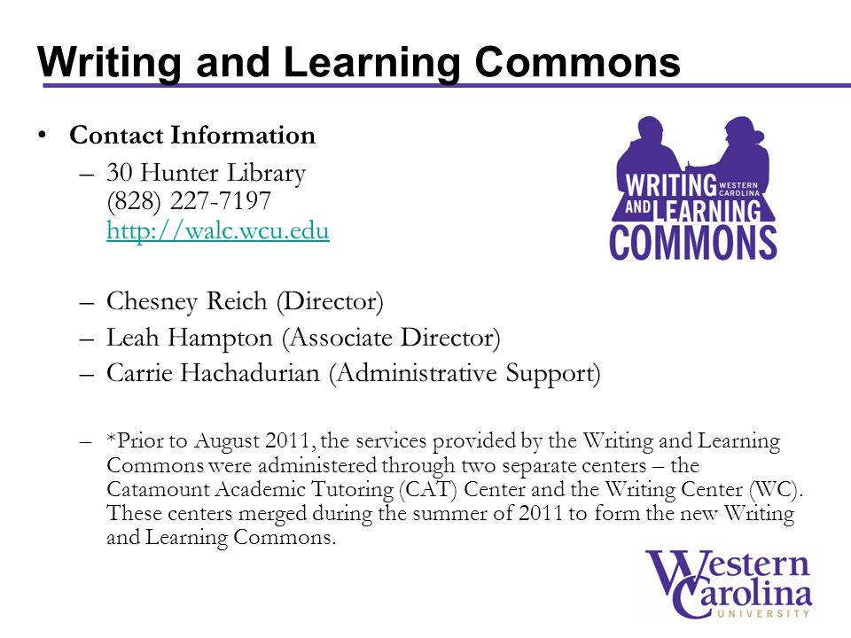 Writing and Learning Commons Contact Information –30 Hunter Library (828) 227-7197 http://walc.wcu.edu http://walc.wcu.edu –Chesney Reich (Director) –Leah Hampton (Associate Director) –Carrie Hachadurian (Administrative Support) –*Prior to August 2011, the services provided by the Writing and Learning Commons were administered through two separate centers – the Catamount Academic Tutoring (CAT) Center and the Writing Center (WC).