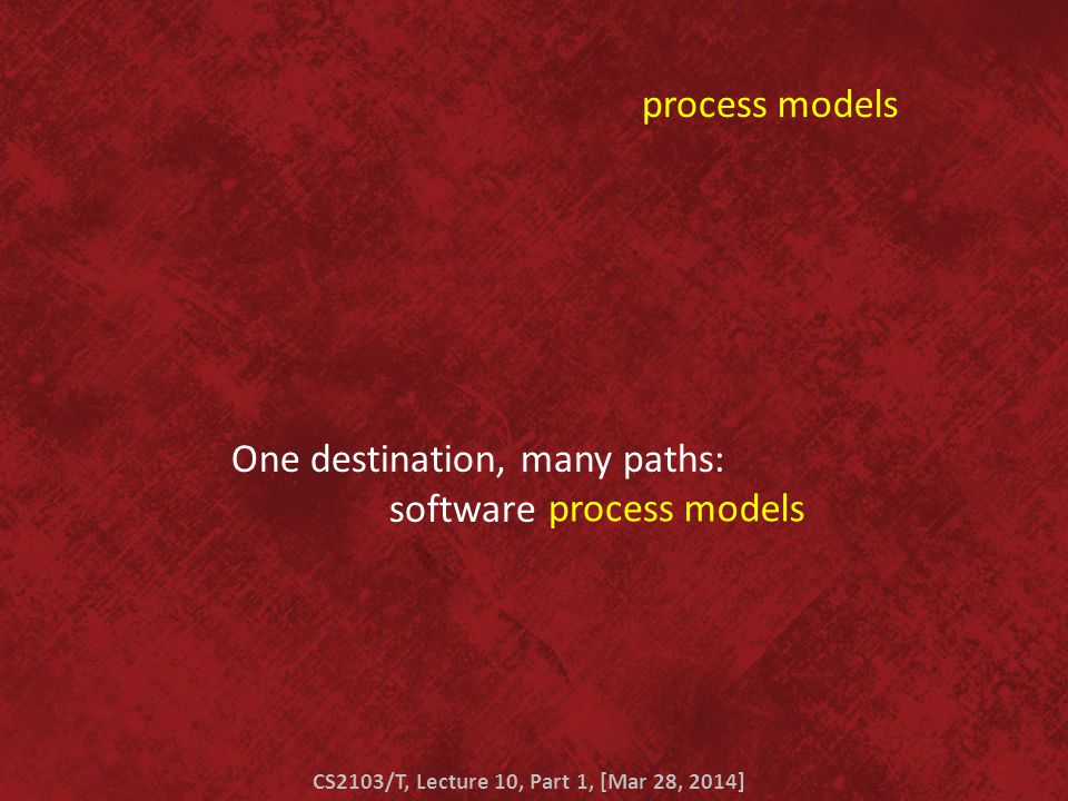 modelsprocesses modelsprocesses One destination, many paths: software CS2103/T, Lecture 10, Part 1, [Mar 28, 2014]