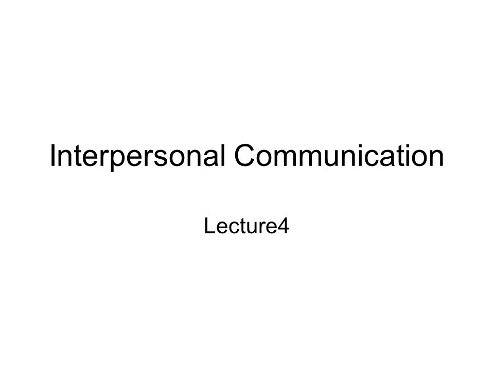 Interpersonal Communication Lecture4