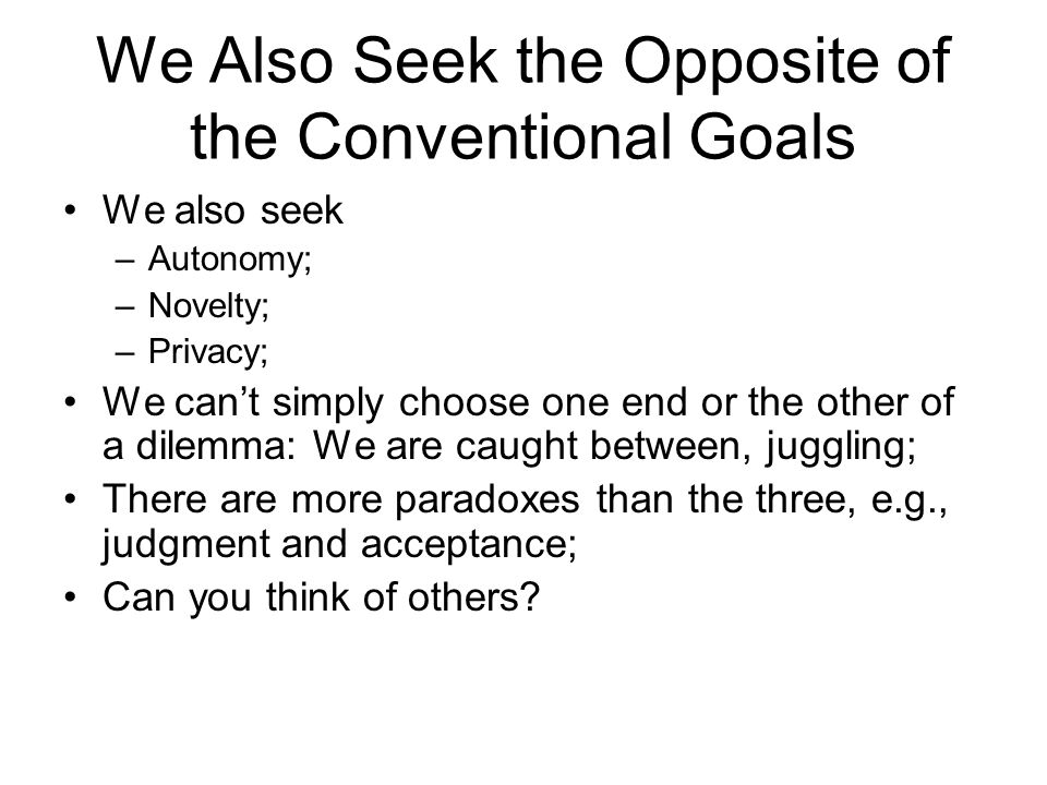 We Also Seek the Opposite of the Conventional Goals We also seek –Autonomy; –Novelty; –Privacy; We can't simply choose one end or the other of a dilemma: We are caught between, juggling; There are more paradoxes than the three, e.g., judgment and acceptance; Can you think of others