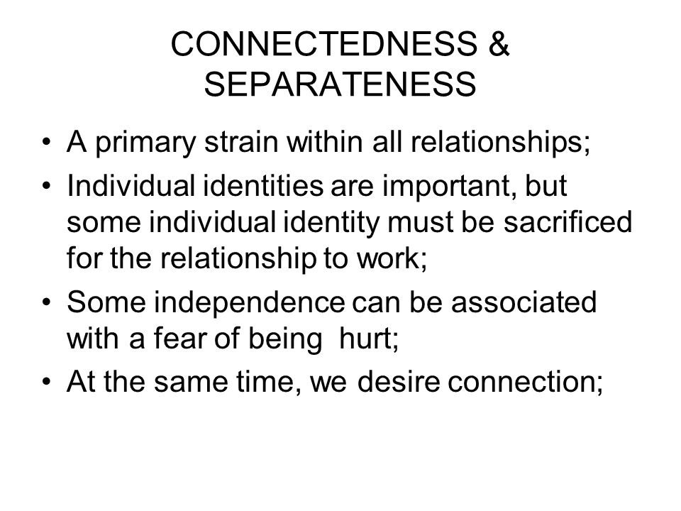 CONNECTEDNESS & SEPARATENESS A primary strain within all relationships; Individual identities are important, but some individual identity must be sacrificed for the relationship to work; Some independence can be associated with a fear of being hurt; At the same time, we desire connection;
