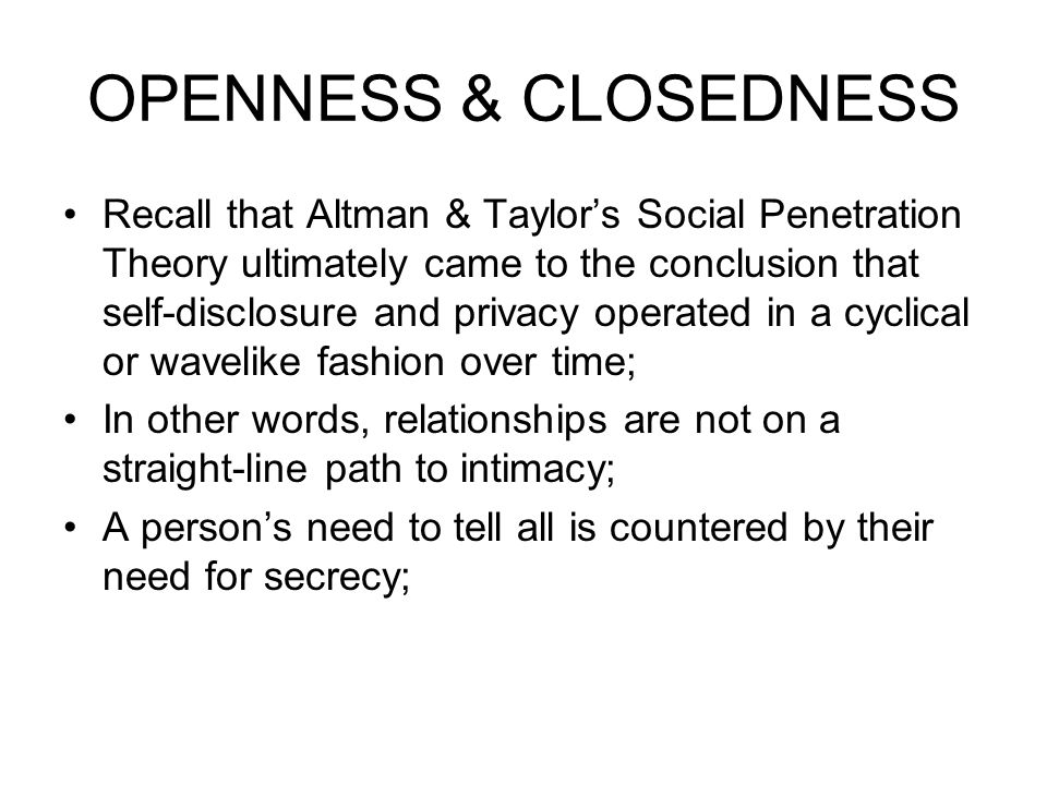 OPENNESS & CLOSEDNESS Recall that Altman & Taylor's Social Penetration Theory ultimately came to the conclusion that self-disclosure and privacy operated in a cyclical or wavelike fashion over time; In other words, relationships are not on a straight-line path to intimacy; A person's need to tell all is countered by their need for secrecy;