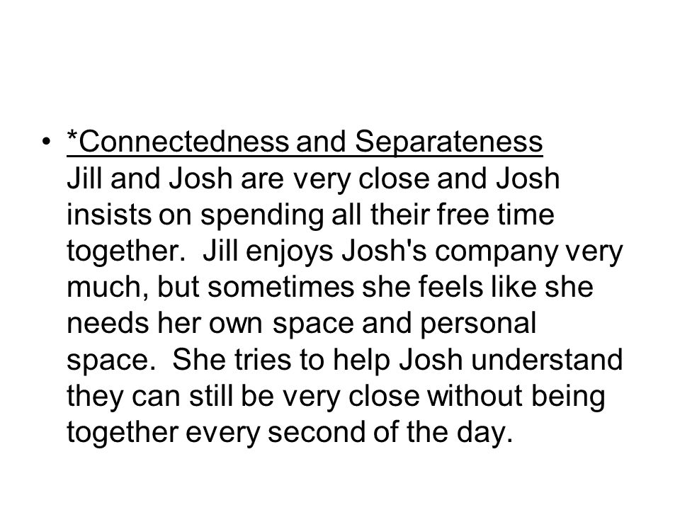 *Connectedness and Separateness Jill and Josh are very close and Josh insists on spending all their free time together.