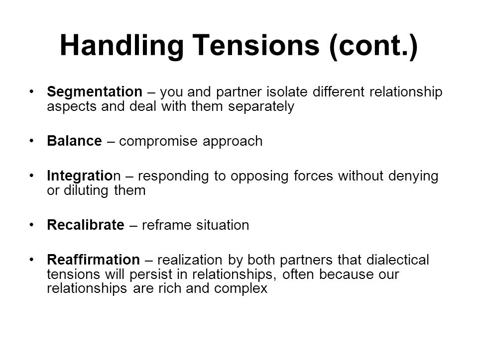 Handling Tensions (cont.) Segmentation – you and partner isolate different relationship aspects and deal with them separately Balance – compromise approach Integration – responding to opposing forces without denying or diluting them Recalibrate – reframe situation Reaffirmation – realization by both partners that dialectical tensions will persist in relationships, often because our relationships are rich and complex