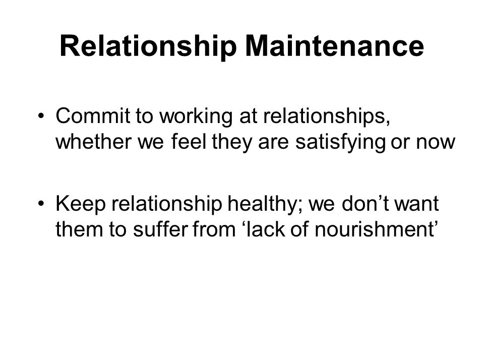 Relationship Maintenance Commit to working at relationships, whether we feel they are satisfying or now Keep relationship healthy; we don't want them to suffer from 'lack of nourishment'
