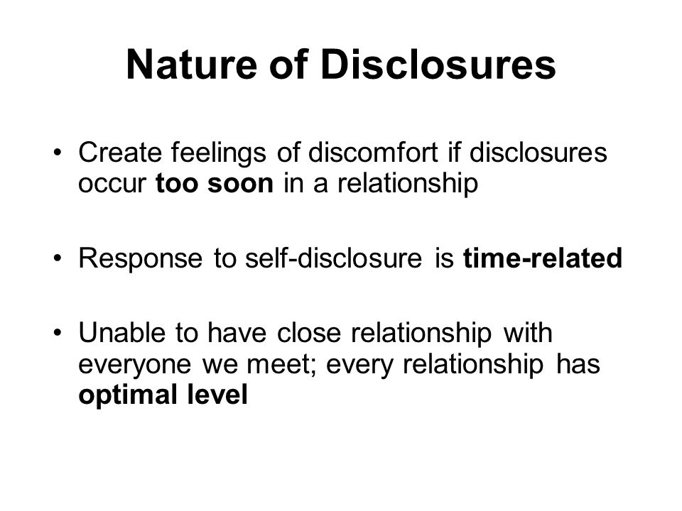 Nature of Disclosures Create feelings of discomfort if disclosures occur too soon in a relationship Response to self-disclosure is time-related Unable to have close relationship with everyone we meet; every relationship has optimal level