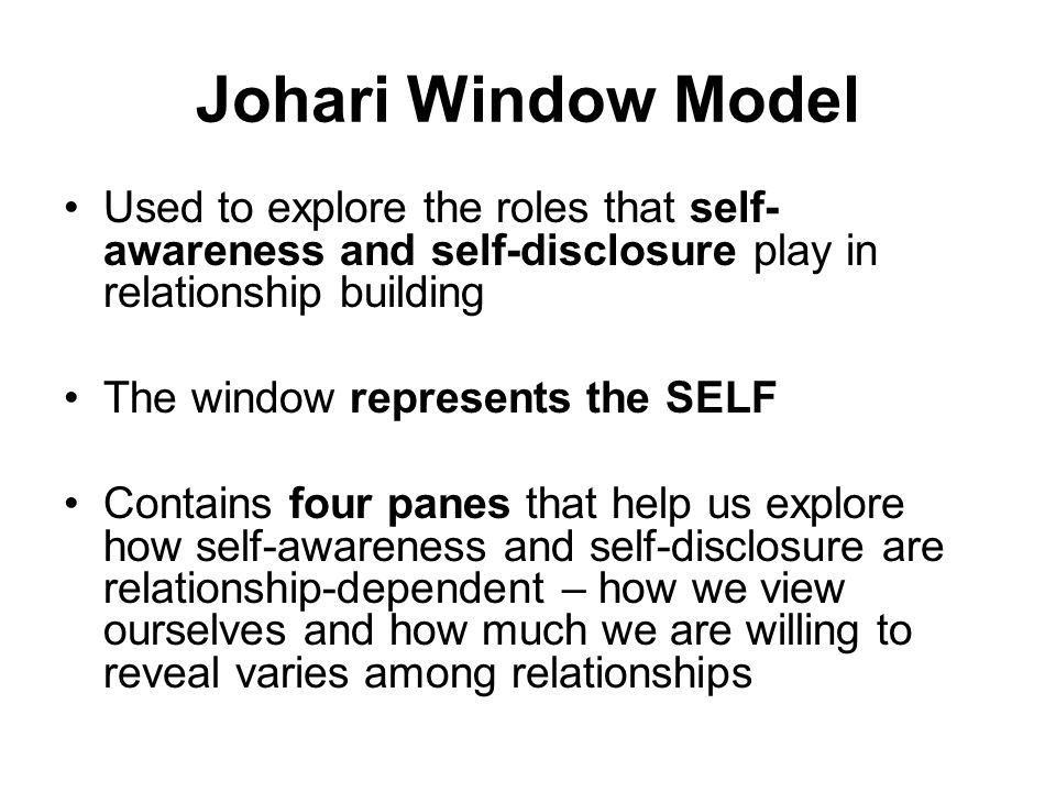 Johari Window Model Used to explore the roles that self- awareness and self-disclosure play in relationship building The window represents the SELF Contains four panes that help us explore how self-awareness and self-disclosure are relationship-dependent – how we view ourselves and how much we are willing to reveal varies among relationships