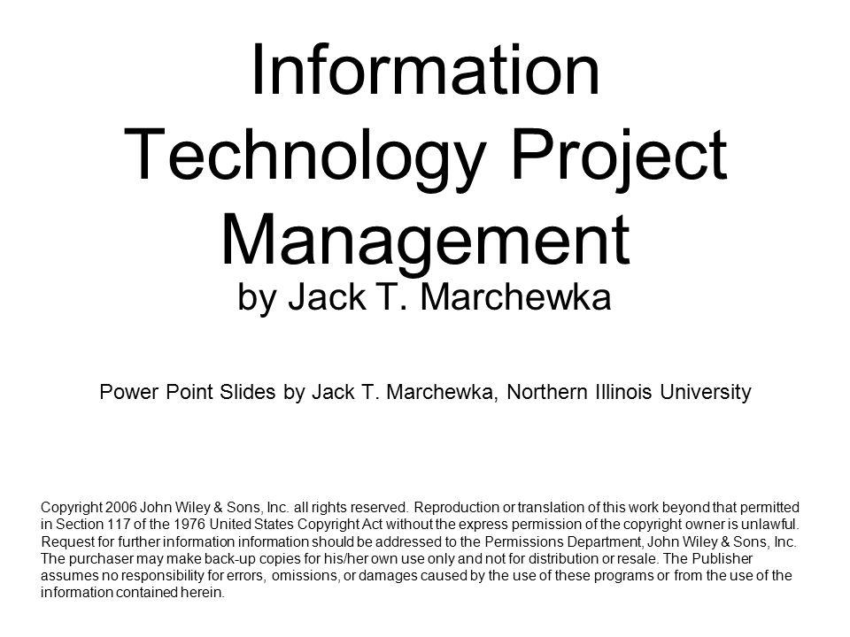 Information Technology Project Management by Jack T. Marchewka Power Point Slides by Jack T. Marchewka, Northern Illinois University Copyright 2006 Jo