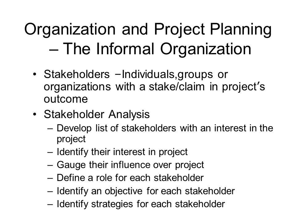 Organization and Project Planning – The Informal Organization Stakeholders – Individuals,groups or organizations with a stake/claim in project ' s out