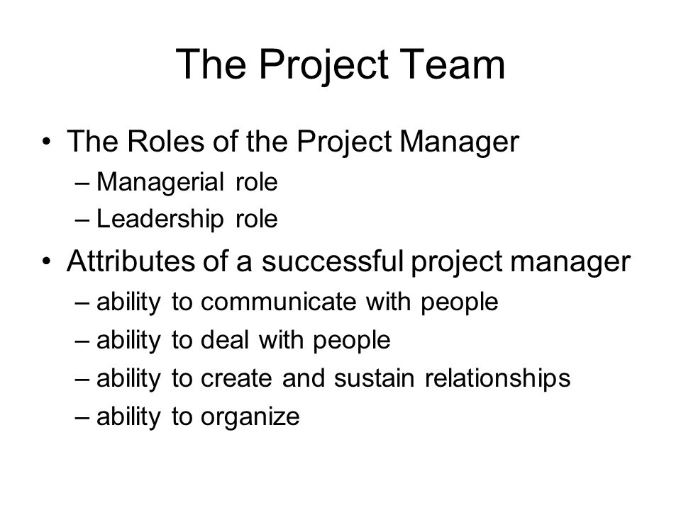 The Project Team The Roles of the Project Manager –Managerial role –Leadership role Attributes of a successful project manager –ability to communicate