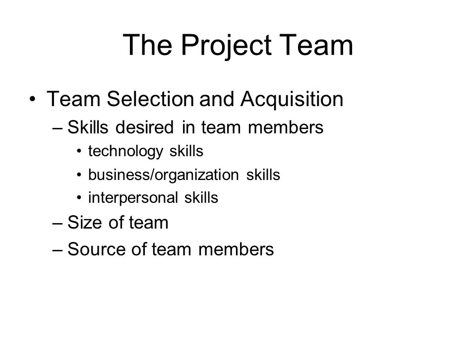 The Project Team Team Selection and Acquisition –Skills desired in team members technology skills business/organization skills interpersonal skills –S