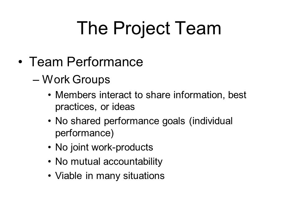 The Project Team Team Performance –Work Groups Members interact to share information, best practices, or ideas No shared performance goals (individual