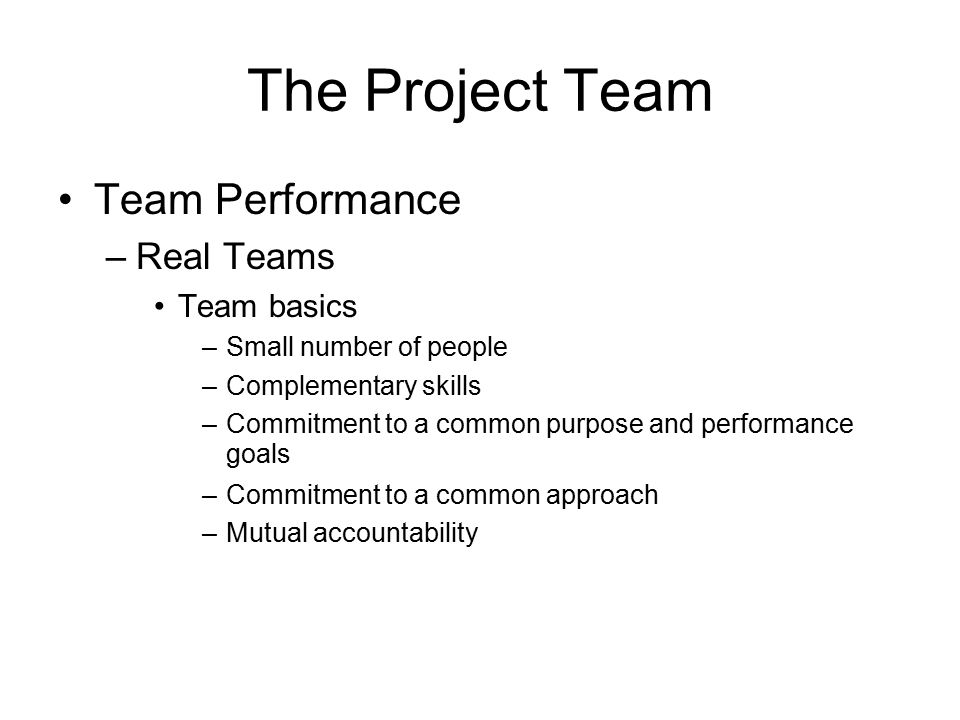 The Project Team Team Performance –Real Teams Team basics –Small number of people –Complementary skills –Commitment to a common purpose and performanc
