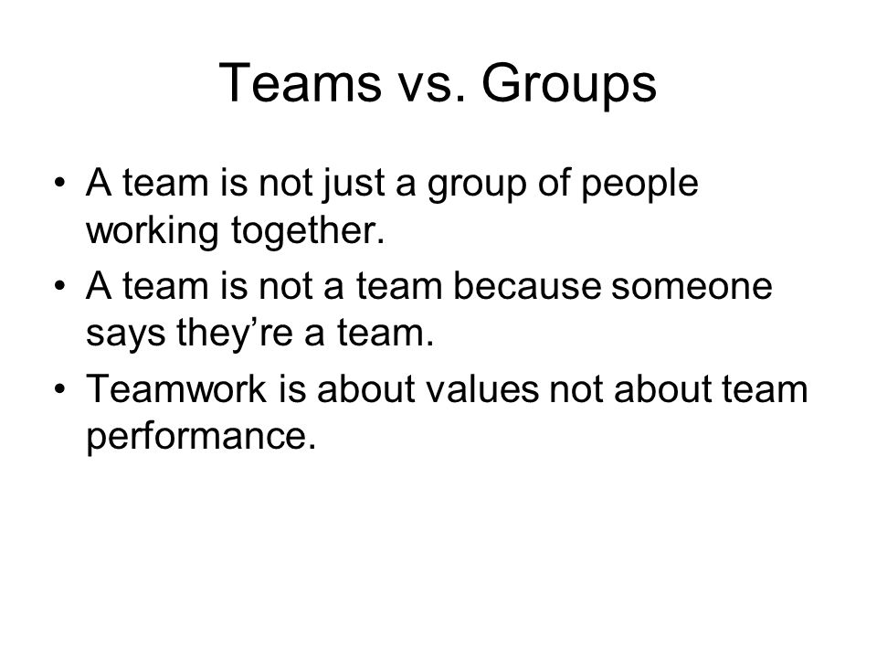 Teams vs. Groups A team is not just a group of people working together. A team is not a team because someone says they're a team. Teamwork is about va