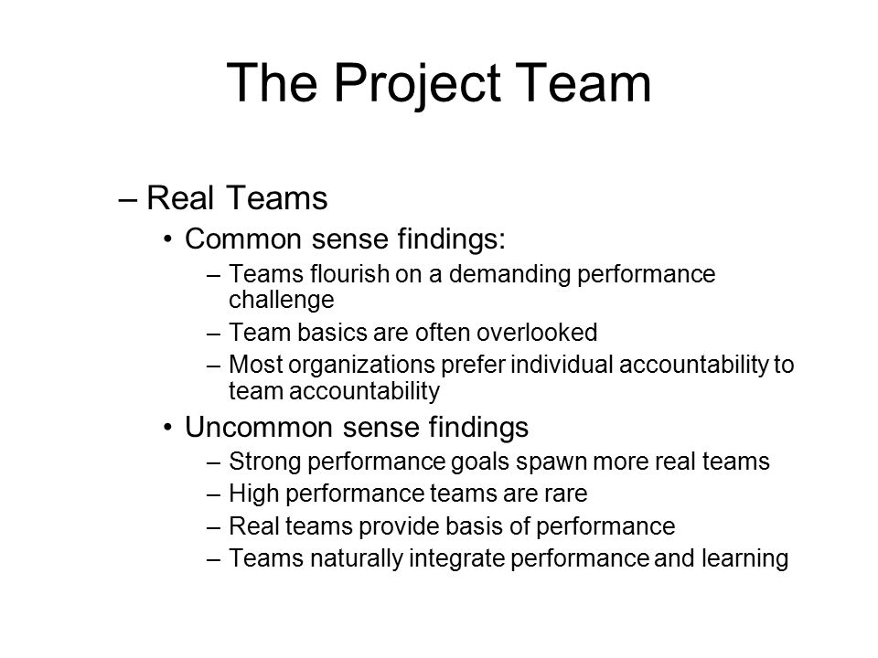 The Project Team –Real Teams Common sense findings: –Teams flourish on a demanding performance challenge –Team basics are often overlooked –Most organ