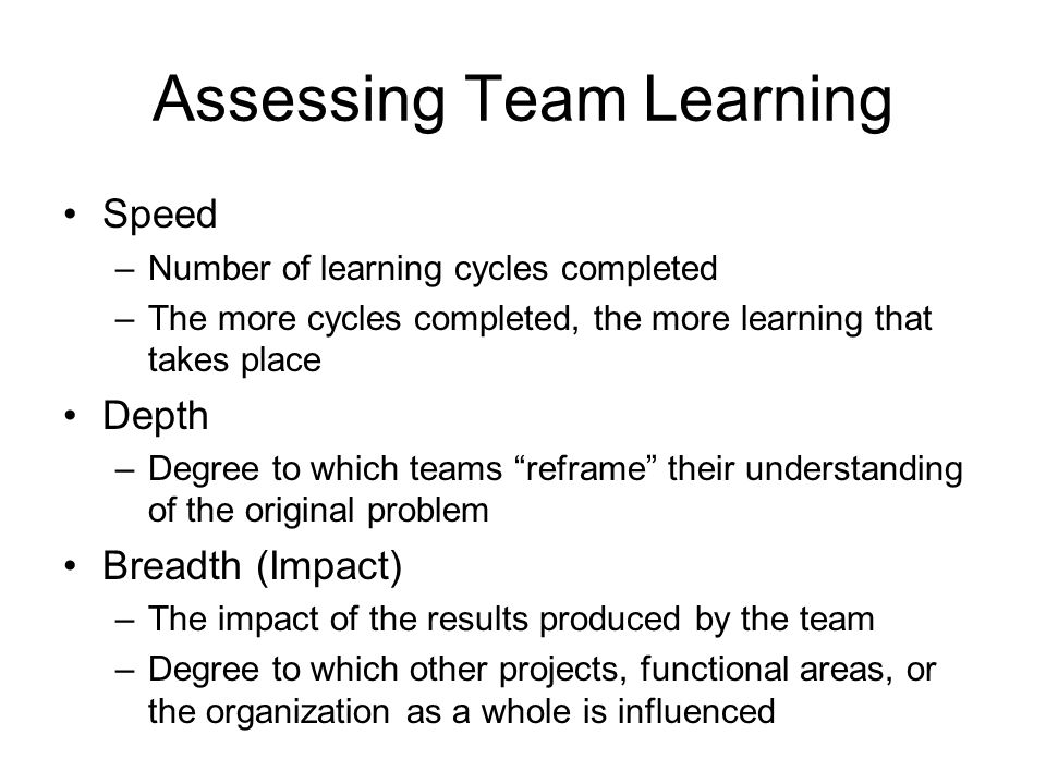 Assessing Team Learning Speed –Number of learning cycles completed –The more cycles completed, the more learning that takes place Depth –Degree to whi