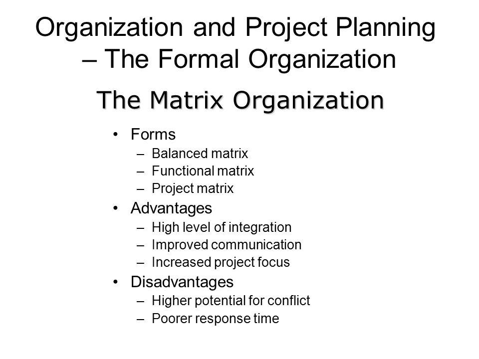 Organization and Project Planning – The Formal Organization Forms –Balanced matrix –Functional matrix –Project matrix Advantages –High level of integr