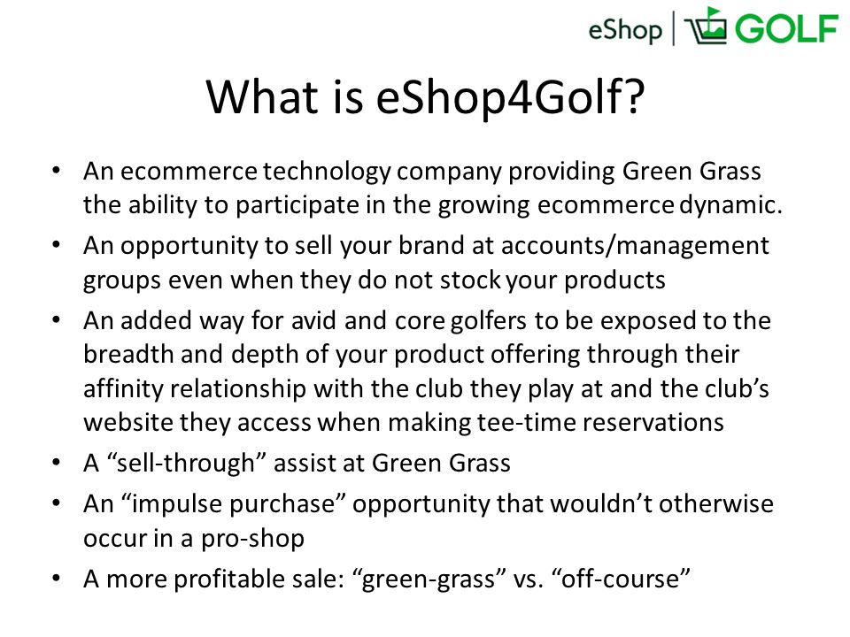 What is eShop4Golf? An ecommerce technology company providing Green Grass the ability to participate in the growing ecommerce dynamic. An opportunity