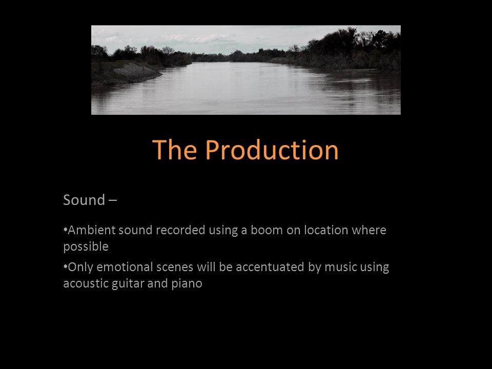 Sound – Ambient sound recorded using a boom on location where possible Only emotional scenes will be accentuated by music using acoustic guitar and piano