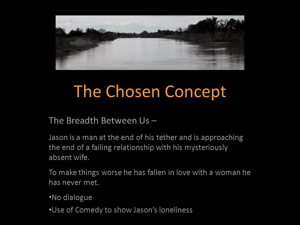 The Chosen Concept The Breadth Between Us – Jason is a man at the end of his tether and is approaching the end of a failing relationship with his mysteriously absent wife.