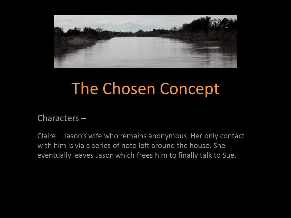 The Chosen Concept Characters – Claire – Jason's wife who remains anonymous. Her only contact with him is via a series of note left around the house.