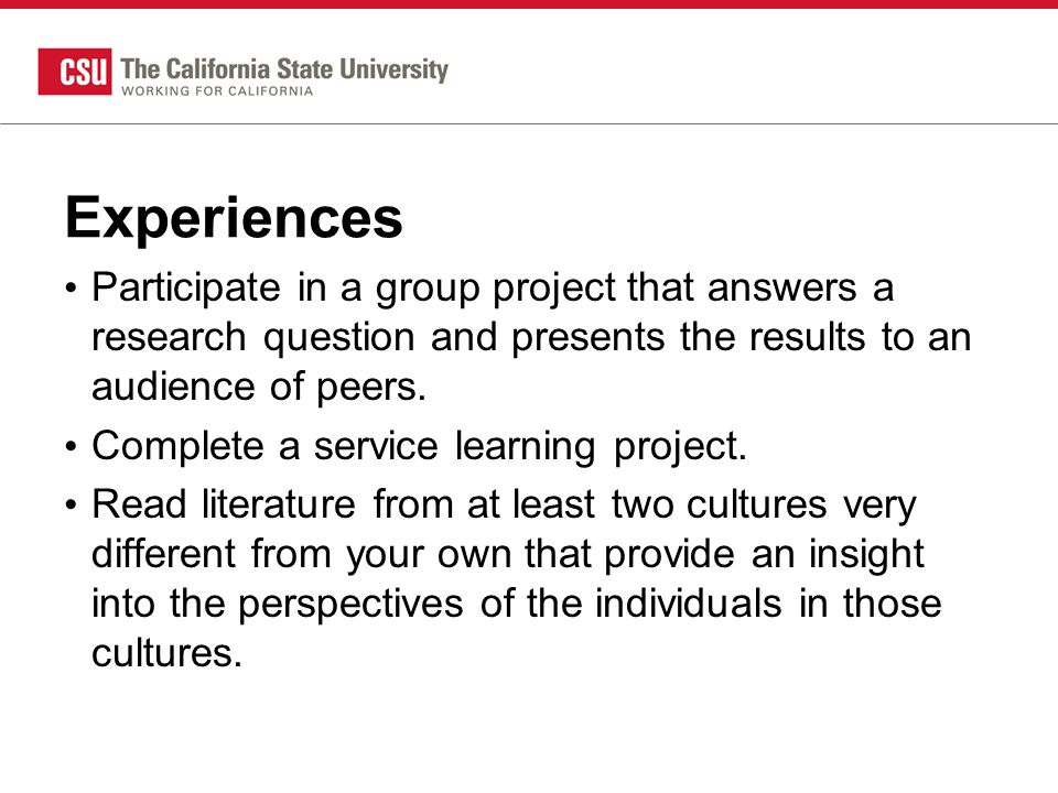 Experiences Participate in a group project that answers a research question and presents the results to an audience of peers.