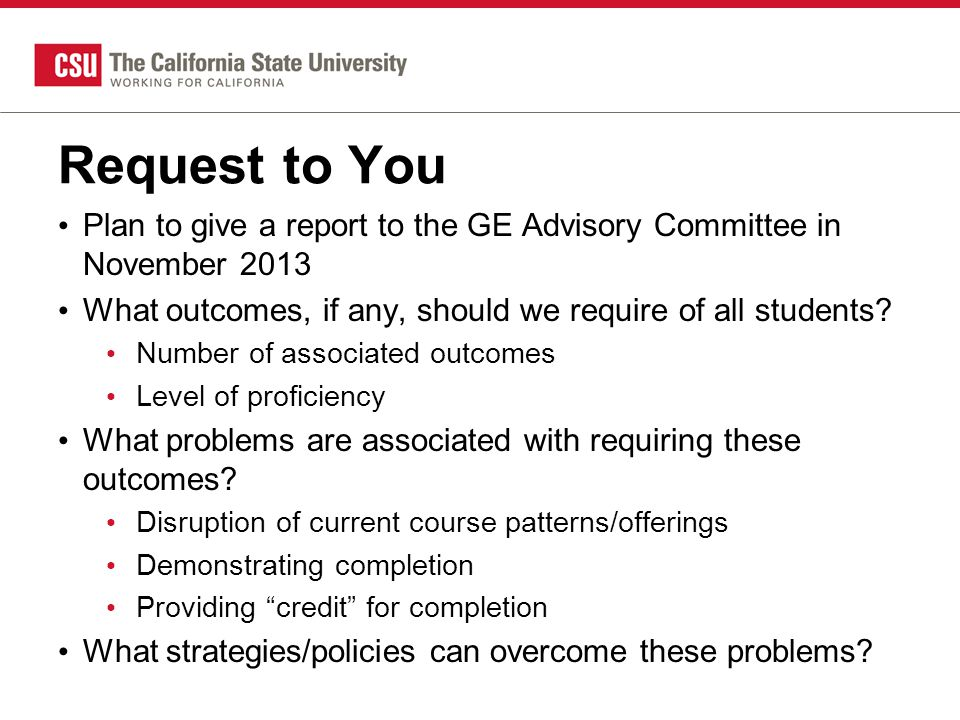Request to You Plan to give a report to the GE Advisory Committee in November 2013 What outcomes, if any, should we require of all students.