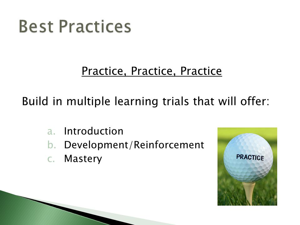 Practice, Practice, Practice Build in multiple learning trials that will offer: a.Introduction b.Development/Reinforcement c.Mastery