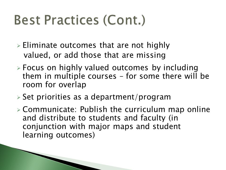  Eliminate outcomes that are not highly valued, or add those that are missing  Focus on highly valued outcomes by including them in multiple courses – for some there will be room for overlap  Set priorities as a department/program  Communicate: Publish the curriculum map online and distribute to students and faculty (in conjunction with major maps and student learning outcomes)