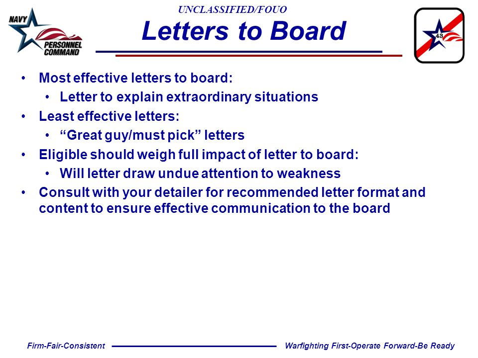 UNCLASSIFIED/FOUO Warfighting First-Operate Forward-Be ReadyFirm-Fair-Consistent Letters to Board Most effective letters to board: Letter to explain extraordinary situations Least effective letters: Great guy/must pick letters Eligible should weigh full impact of letter to board: Will letter draw undue attention to weakness Consult with your detailer for recommended letter format and content to ensure effective communication to the board