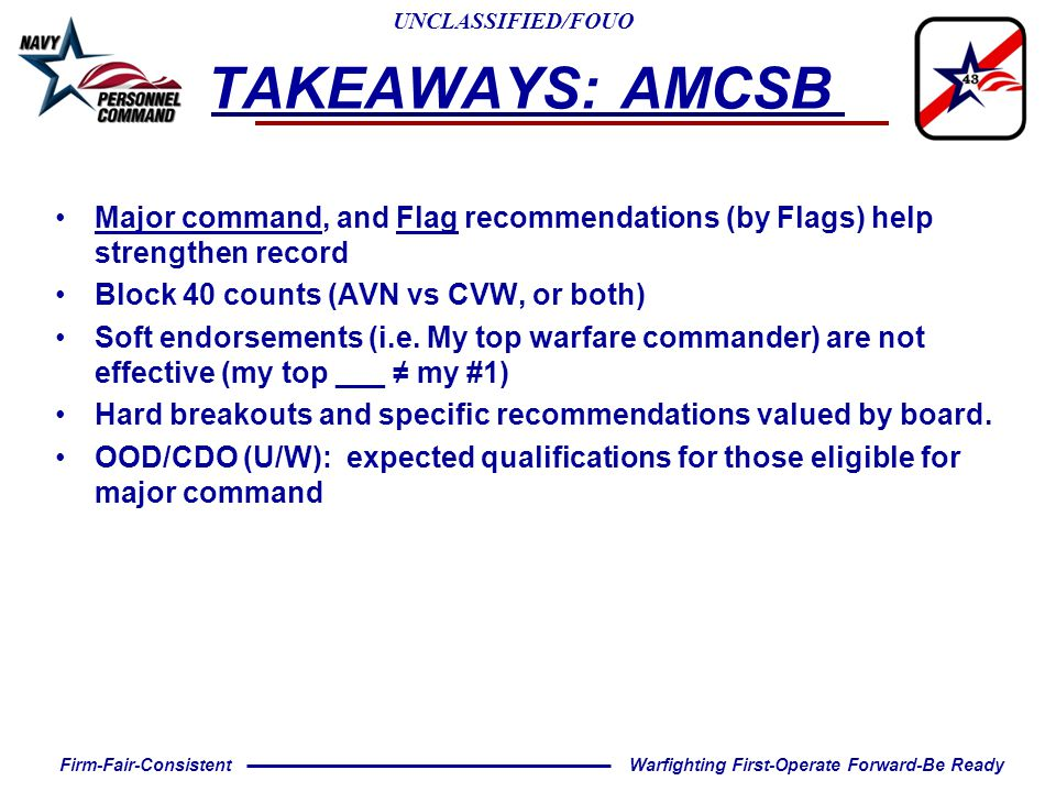 UNCLASSIFIED/FOUO Warfighting First-Operate Forward-Be ReadyFirm-Fair-Consistent Major command, and Flag recommendations (by Flags) help strengthen record Block 40 counts (AVN vs CVW, or both) Soft endorsements (i.e.