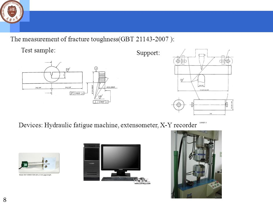 8 The measurement of fracture toughness(GBT 21143-2007 ): Test sample: Support: Devices: Hydraulic fatigue machine, extensometer, X-Y recorder