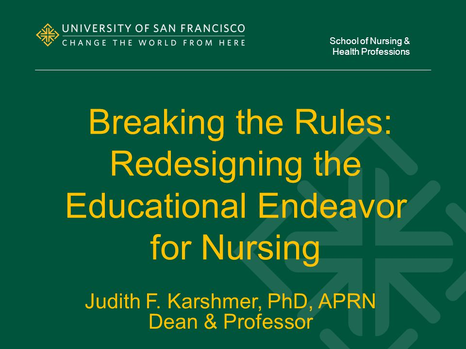 Breaking the Rules: Redesigning the Educational Endeavor for Nursing School of Nursing & Health Professions Judith F.