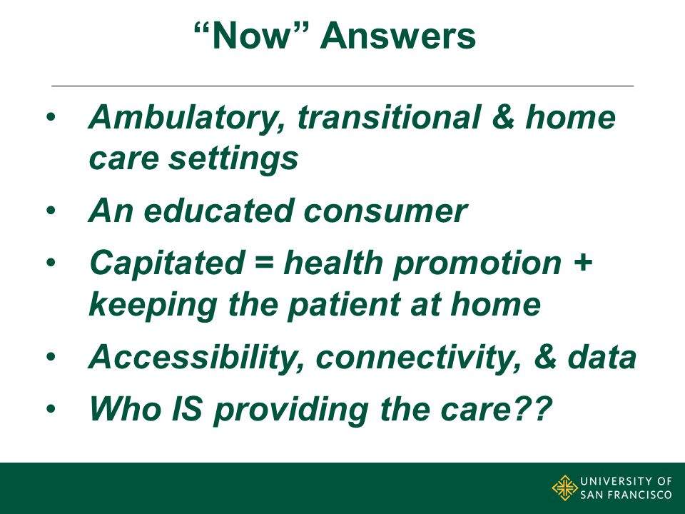 Now Answers Ambulatory, transitional & home care settings An educated consumer Capitated = health promotion + keeping the patient at home Accessibility, connectivity, & data Who IS providing the care