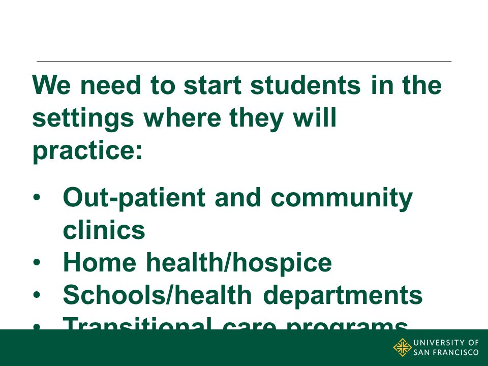 We need to start students in the settings where they will practice: Out-patient and community clinics Home health/hospice Schools/health departments Transitional care programs