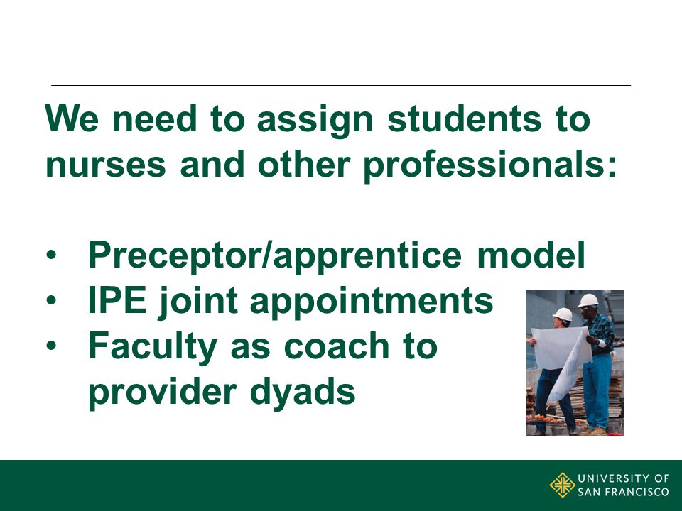 We need to assign students to nurses and other professionals: Preceptor/apprentice model IPE joint appointments Faculty as coach to provider dyads