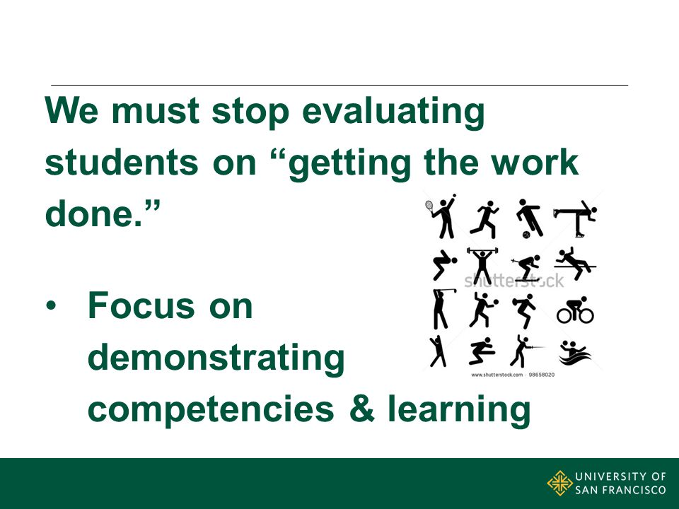 We must stop evaluating students on getting the work done. Focus on demonstrating competencies & learning