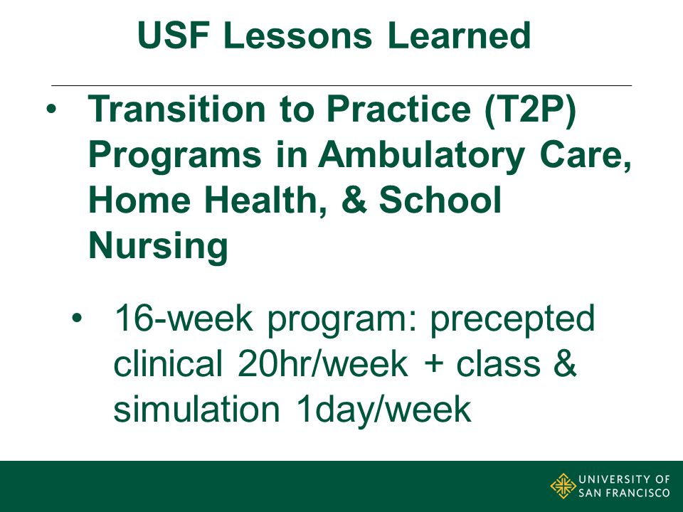 USF Lessons Learned Transition to Practice (T2P) Programs in Ambulatory Care, Home Health, & School Nursing 16-week program: precepted clinical 20hr/week + class & simulation 1day/week