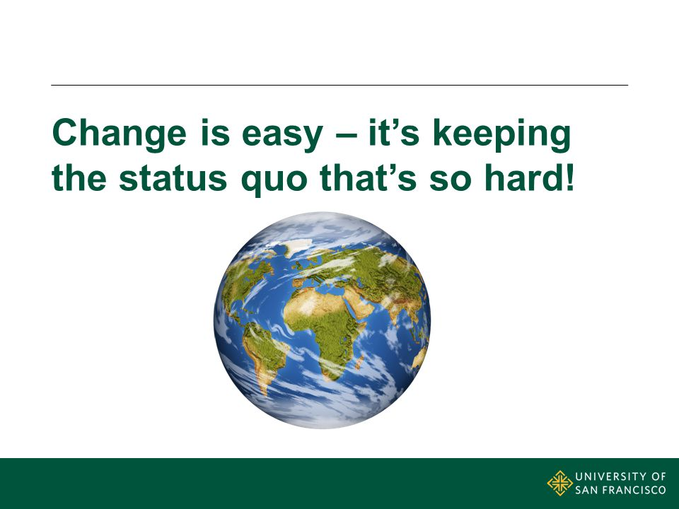 Change is easy – it's keeping the status quo that's so hard!