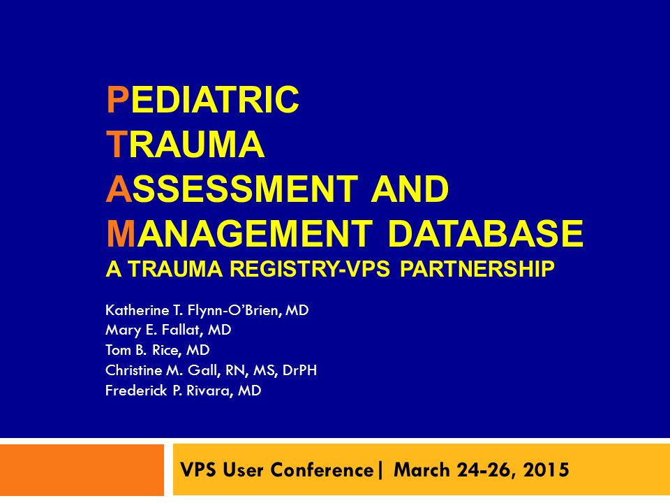 PEDIATRIC TRAUMA ASSESSMENT AND MANAGEMENT DATABASE A TRAUMA REGISTRY-VPS PARTNERSHIP VPS User Conference| March 24-26, 2015 Katherine T.