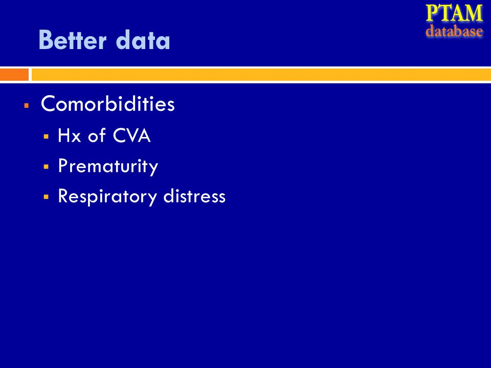 Better data  Comorbidities  Hx of CVA  Prematurity  Respiratory distress