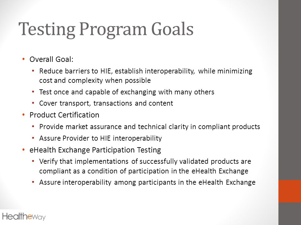 Testing Program Goals Overall Goal: Reduce barriers to HIE, establish interoperability, while minimizing cost and complexity when possible Test once and capable of exchanging with many others Cover transport, transactions and content Product Certification Provide market assurance and technical clarity in compliant products Assure Provider to HIE interoperability eHealth Exchange Participation Testing Verify that implementations of successfully validated products are compliant as a condition of participation in the eHealth Exchange Assure interoperability among participants in the eHealth Exchange