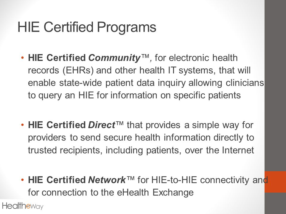 HIE Certified Programs HIE Certified Community™, for electronic health records (EHRs) and other health IT systems, that will enable state-wide patient data inquiry allowing clinicians to query an HIE for information on specific patients HIE Certified Direct™ that provides a simple way for providers to send secure health information directly to trusted recipients, including patients, over the Internet HIE Certified Network™ for HIE-to-HIE connectivity and for connection to the eHealth Exchange