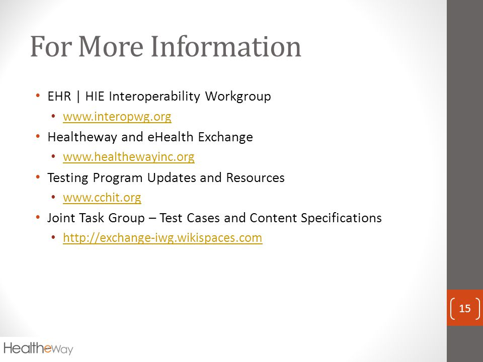 For More Information EHR | HIE Interoperability Workgroup www.interopwg.org Healtheway and eHealth Exchange www.healthewayinc.org Testing Program Updates and Resources www.cchit.org Joint Task Group – Test Cases and Content Specifications http://exchange-iwg.wikispaces.com 15