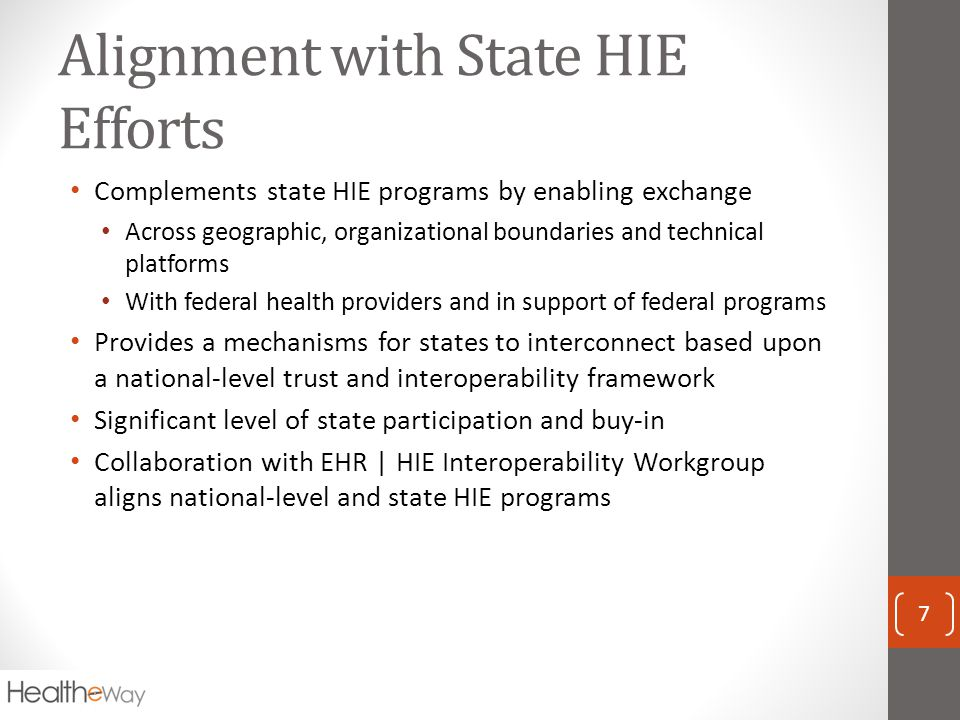 Alignment with State HIE Efforts Complements state HIE programs by enabling exchange Across geographic, organizational boundaries and technical platforms With federal health providers and in support of federal programs Provides a mechanisms for states to interconnect based upon a national-level trust and interoperability framework Significant level of state participation and buy-in Collaboration with EHR | HIE Interoperability Workgroup aligns national-level and state HIE programs 7