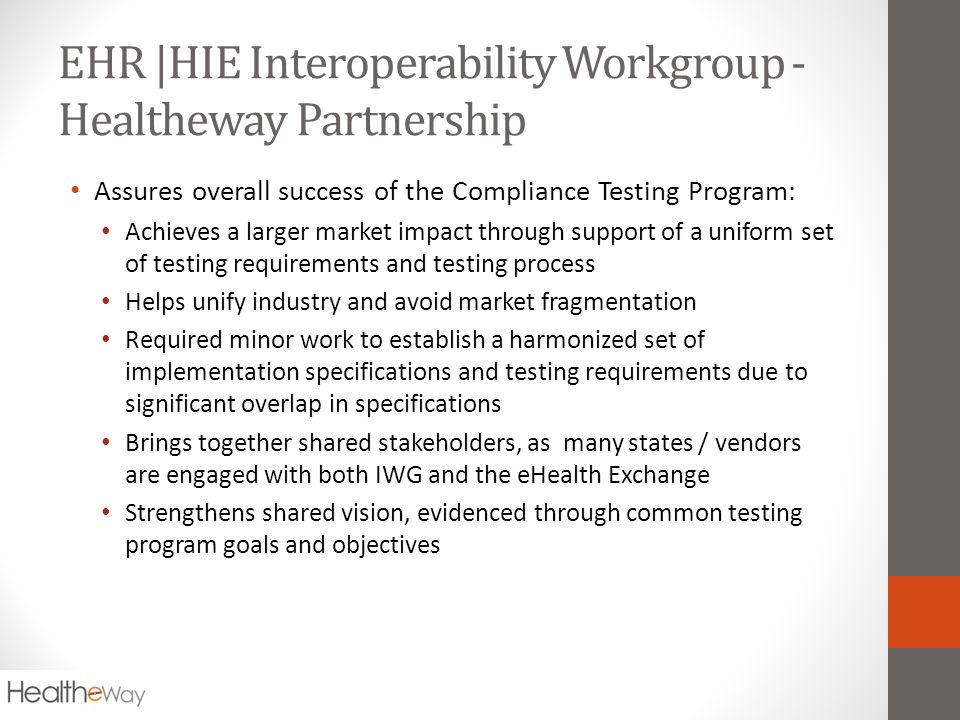 EHR |HIE Interoperability Workgroup - Healtheway Partnership Assures overall success of the Compliance Testing Program: Achieves a larger market impact through support of a uniform set of testing requirements and testing process Helps unify industry and avoid market fragmentation Required minor work to establish a harmonized set of implementation specifications and testing requirements due to significant overlap in specifications Brings together shared stakeholders, as many states / vendors are engaged with both IWG and the eHealth Exchange Strengthens shared vision, evidenced through common testing program goals and objectives